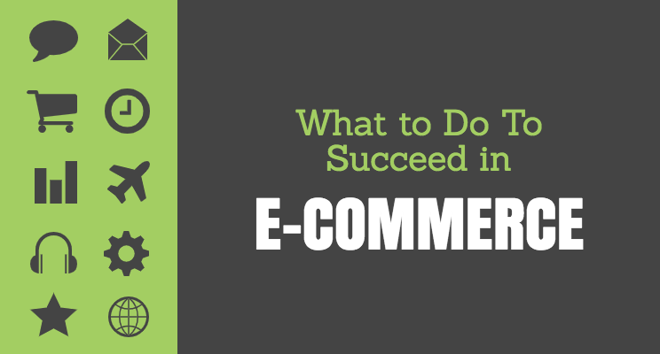 What to Do To Succeed in E-Commerce