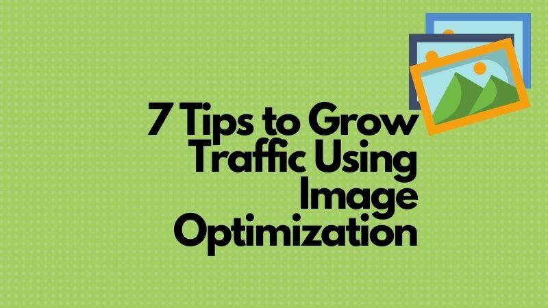 7 Tips to Grow Traffic Using Image Optimization
